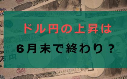 ドル円の上昇は6月末で終わりかもしれない理由